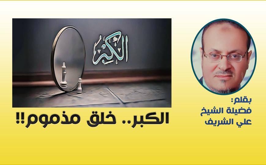 الكبر.. خلق مذموم!! – بقلم فضيلة الشيخ علي الشريف