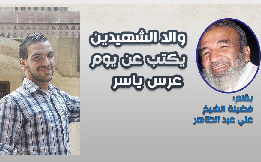 والد الشهيدين يكتب عن يوم عرس ياسر – بقلم: فضيلة الشيخ علي عبد الظاهر
